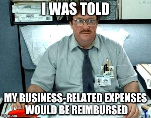 Meme of a man in an office reading:  I was told my business-related expenses would be reimbursed.